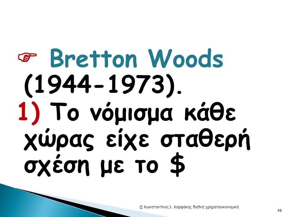  Bretton Woods (1944-1973). 1) Το νόμισμα κάθε χώρας είχε σταθερή σχέση με το $ © Κωνσταντίνος Ι. Καρφάκης διεθνή χρηματοοικονομική 48