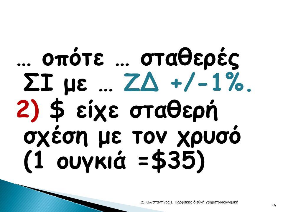… οπότε … σταθερές ΣΙ με … ΖΔ +/-1%. 2) $ είχε σταθερή σχέση με τον χρυσό (1 ουγκιά =$35) © Κωνσταντίνος Ι. Καρφάκης διεθνή χρηματοοικονομική 49