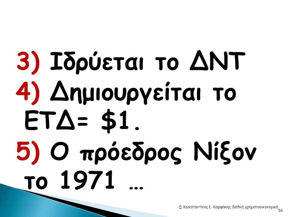3) Ιδρύεται το ΔΝΤ 4) Δημιουργείται το ΕΤΔ= $1. 5) Ο πρόεδρος Νίξον το 1971 … © Κωνσταντίνος Ι. Καρφάκης διεθνή χρηματοοικονομική 50