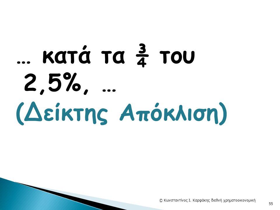 … κατά τα ¾ του 2,5%, … (Δείκτης Απόκλιση) © Κωνσταντίνος Ι. Καρφάκης διεθνή χρηματοοικονομική 55