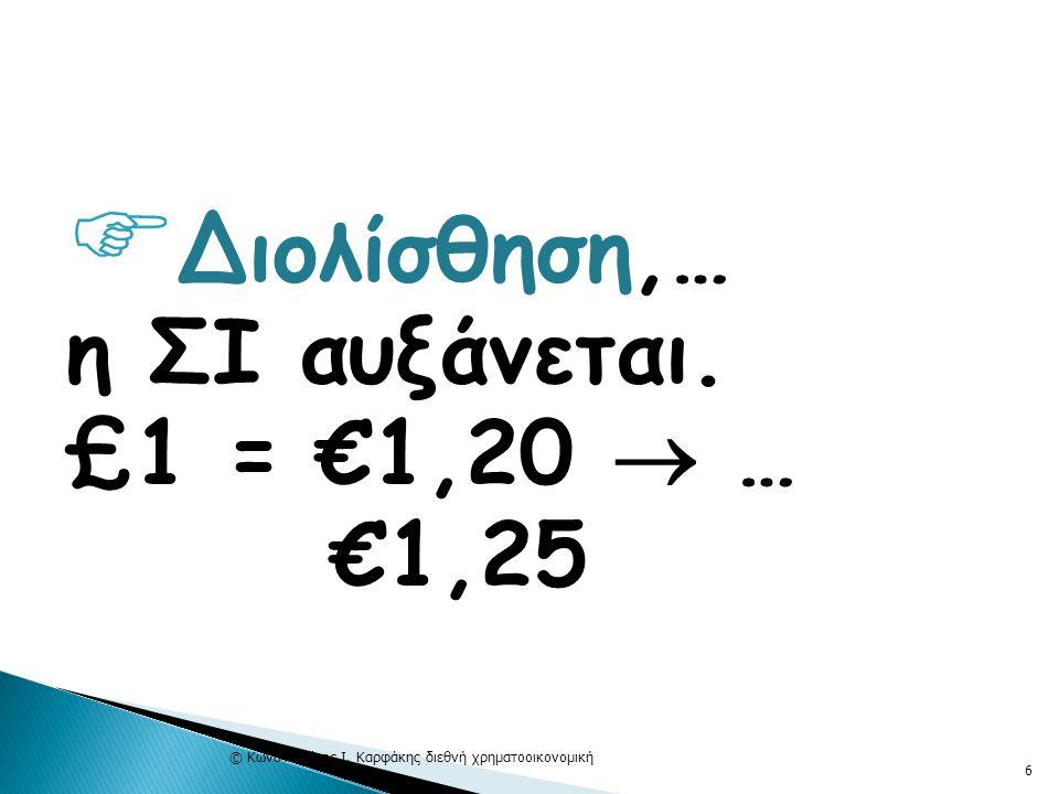 Διολίσθηση,… η ΣΙ αυξάνεται. £1 = €1,20  … €1,25 © Κωνσταντίνος Ι. Καρφάκης διεθνή χρηματοοικονομική 6