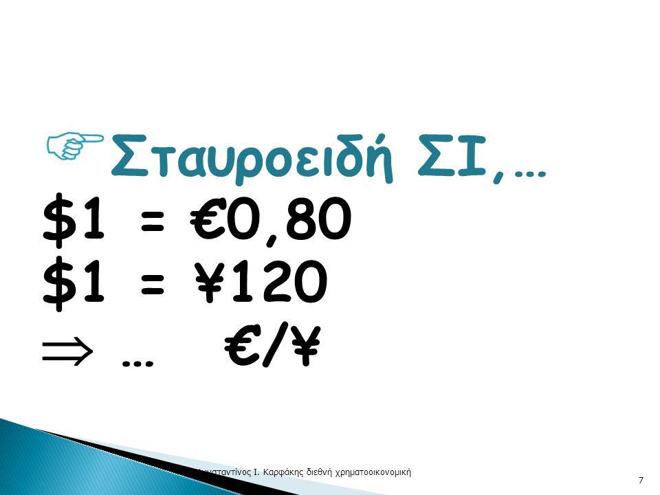  Σταυροειδή ΣΙ,… $1 = €0,80 $1 = ¥120  … €/¥ © Κωνσταντίνος Ι. Καρφάκης διεθνή χρηματοοικονομική 7