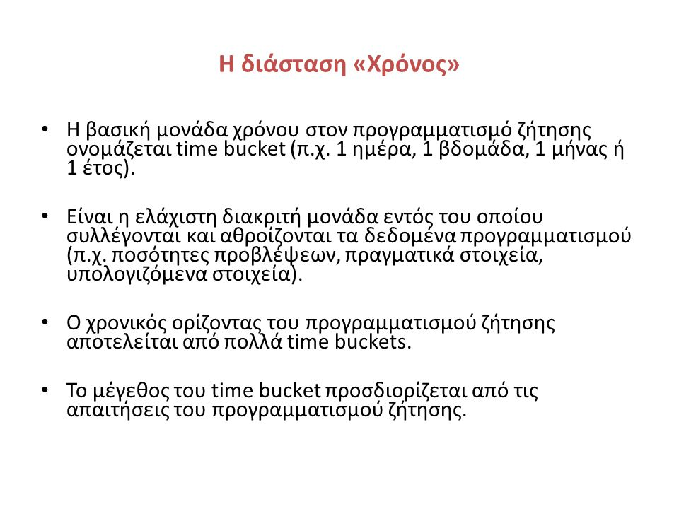 Η διάσταση «Χρόνος» Η βασική μονάδα χρόνου στον προγραμματισμό ζήτησης ονομάζεται time bucket (π.χ.