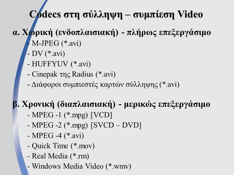 Οι γνωστότεροι MPEG codecs MPEG-1 MPEG-1, PAL, 352x288, 25 fps, CBR (Constant bitrate) 1.150 kbits/sec MPEG-1 Audio Layer II, 44100Hz, Stereo, 224kbits/sec MPEG-4 Αποδοτικότερη συμπίεση με πολύ καλή ποιότητα.