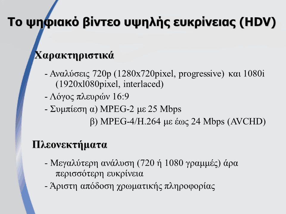 Πλήρως ψηφιακή παραγωγή, επεξεργασία και αποθήκευση της οπτικοακουστικής πληροφορίας Τεχνολογία DV (Digital Video) - Μεγαλύτερη ανάλυση - Καλύτερη απόδοση χρωματικής πληροφορίας - Υψηλότερος λόγος σήματος προς θόρυβο (S/N) Πλεονεκτήματα DVS-VHS/Hi8VHS/8mm Κάθετη ανάλυση (γραμμές) 500400-420240-250 Κωδικοποίηση χρώματοςComponentY/CComposite Λόγος σήματος προς θόρυβο (S/N σε db) 6045 - 4643 - 45