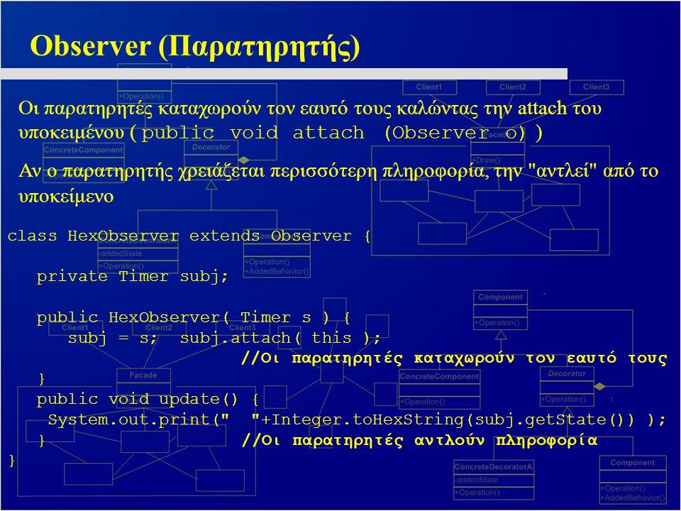 Observer (Παρατηρητής) Οι παρατηρητές καταχωρούν τον εαυτό τους καλώντας την attach του υποκειμένου ( public void attach (Observer o) ) Αν ο παρατηρητής χρειάζεται περισσότερη πληροφορία, την αντλεί από το υποκείμενο class HexObserver extends Observer { private Timer subj; public HexObserver( Timer s ) { subj = s; subj.attach( this ); //Οι παρατηρητές καταχωρούν τον εαυτό τους } public void update() { System.out.print( +Integer.toHexString(subj.getState()) ); } //Οι παρατηρητές αντλούν πληροφορία }