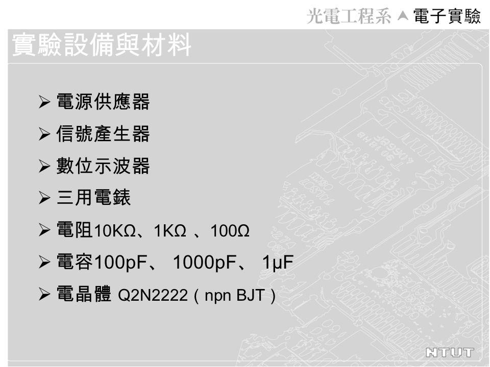  電源供應器  信號產生器  數位示波器  三用電錶  電阻 10 K Ω 、 1 K Ω 、 100Ω  電容 100pF 、 1000pF 、 1μF  電晶體 Q2N2222 ( npn BJT ) 實驗設備與材料