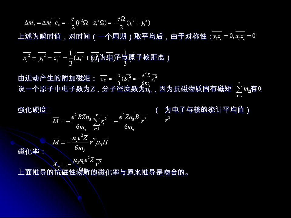 上述为瞬时值,对时间(一个周期)取平均后,由于对称性: ( r i 为电子与原子核距离) ( r i 为电子与原子核距离)由进动产生的附加磁矩: 设一个原子中电子数为 Z ,分子密度数为 n 0 ,因为抗磁物质固有磁矩 有: 强化硬度: ( 为电子与核的统计平均值) 磁化率:上面推导的抗磁性物质的磁化率与原来推导是吻合的。