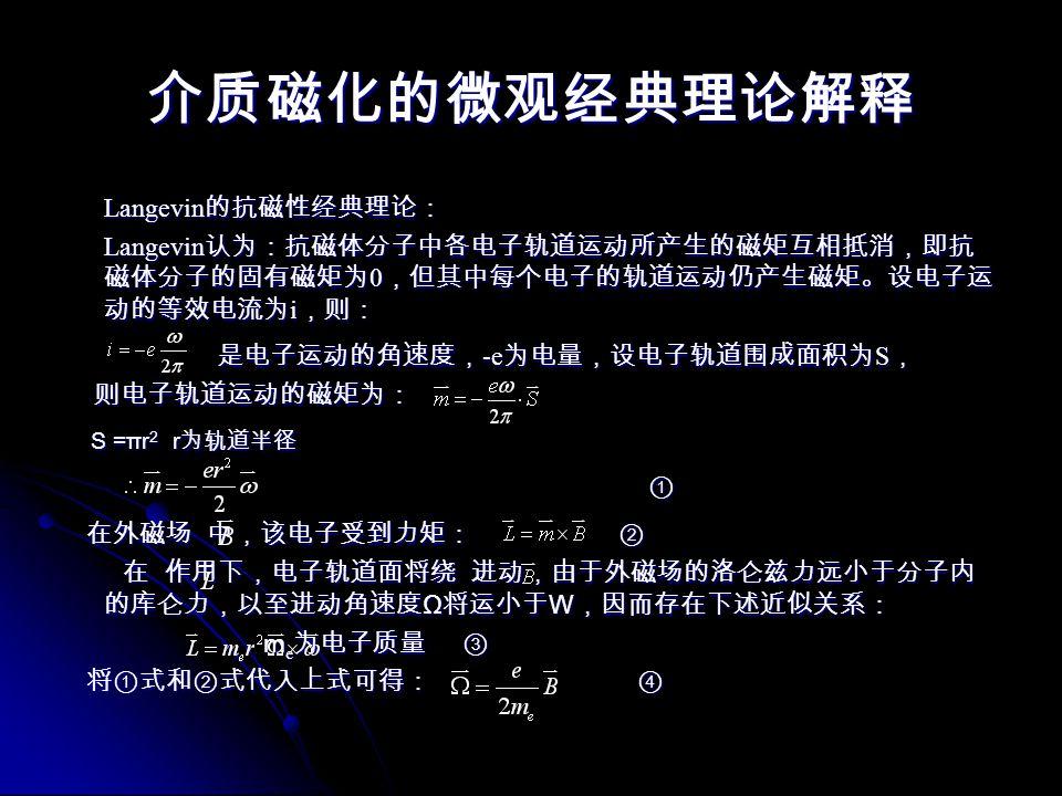 介质磁化的微观经典理论解释 Langevin 的抗磁性经典理论: Langevin 的抗磁性经典理论: Langevin 认为:抗磁体分子中各电子轨道运动所产生的磁矩互相抵消,即抗 磁体分子的固有磁矩为 0 ,但其中每个电子的轨道运动仍产生磁矩。设电子运 动的等效电流为 i ,则: Langevin 认为:抗磁体分子中各电子轨道运动所产生的磁矩互相抵消,即抗 磁体分子的固有磁矩为 0 ,但其中每个电子的轨道运动仍产生磁矩。设电子运 动的等效电流为 i ,则: 是电子运动的角速度, -e 为电量,设电子轨道围成面积为 S , 是电子运动的角速度, -e 为电量,设电子轨道围成面积为 S , 则电子轨道运动的磁矩为: 则电子轨道运动的磁矩为: S =πr 2 r 为轨道半径 S =πr 2 r 为轨道半径 ① 在外磁场 中,该电子受到力矩: ② 在外磁场 中,该电子受到力矩: ② 在 作用下,电子轨道面将绕 进动,由于外磁场的洛仑兹力远小于分子内 的库仑力,以至进动角速度 Ω 将运小于 W ,因而存在下述近似关系: 在 作用下,电子轨道面将绕 进动,由于外磁场的洛仑兹力远小于分子内 的库仑力,以至进动角速度 Ω 将运小于 W ,因而存在下述近似关系: m e 为电子质量 ③ m e 为电子质量 ③ 将①式和②式代入上式可得: ④ 将①式和②式代入上式可得: ④