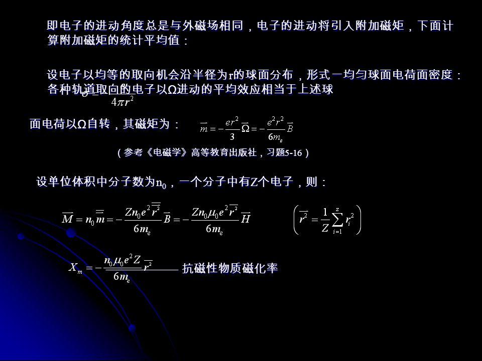 Langevin 的顺磁性经典理论: Langevin 的顺磁性经典理论: Langevin 认为:顺磁体分子中各电子轨道运动所产生的磁矩之和不为零,即 顺磁体分子具有有限的固有磁矩,不加外磁场时,由于分子热运动各分子磁 矩取向无规则,互相抵消宏观磁矩为 0 ,在外磁场中,分子将在磁力矩 Langevin 认为:顺磁体分子中各电子轨道运动所产生的磁矩之和不为零,即 顺磁体分子具有有限的固有磁矩,不加外磁场时,由于分子热运动各分子磁 矩取向无规则,互相抵消宏观磁矩为 0 ,在外磁场中,分子将在磁力矩 作用下出现 顺着外场方向排列的趋势,产生与外场方向一致的磁化强度, 即顺磁效应。 作用下出现 顺着外场方向排列的趋势,产生与外场方向一致的磁化强度, 即顺磁效应。 设分子具有的固有磁矩 大小相同,考察单位体积中分子磁矩在空间的取向分 布,设分子密度数为 n 0 , dn ( θ , ψ )表示单位体积中,磁矩 的方向角位于 θ ~ θ +d θ , ψ ~ ψ +d ψ 之中的分子数目,当不存在外磁场时,分子磁矩 设分子具有的固有磁矩 大小相同,考察单位体积中分子磁矩在空间的取向分 布,设分子密度数为 n 0 , dn ( θ , ψ )表示单位体积中,磁矩 的方向角位于 θ ~ θ +d θ , ψ ~ ψ +d ψ 之中的分子数目,当不存在外磁场时,分子磁矩 取向各个方向机会均等: 取向各个方向机会均等: 对 ψ 积分得: 对 ψ 积分得: 当在 M Z 轴方向存在 时,分子磁矩取向服从玻尔兹曼分布: 当在 M Z 轴方向存在 时,分子磁矩取向服从玻尔兹曼分布: C 为归一化因子 C 为归一化因子 由于 |Ep| ﹤﹤ KT 由于 |Ep| ﹤﹤ KT 由归一化条件: 由归一化条件: