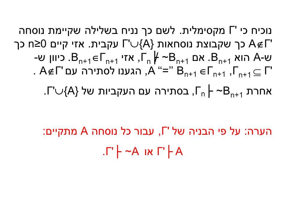 נוכיח כי Γ' מקסימלית. לשם כך נניח בשלילה שקיימת נוסחה A  Γ' כך שקבוצת נוסחאות Γ'  {A} עקבית. אזי קיים n≥0 כך ש-A הוא B n+1. אם Γ n ├ ~B n+1, אזי B n