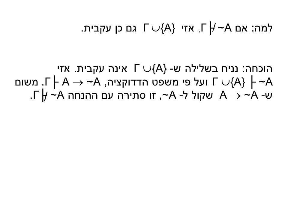 למה: אם Γ├ ~A, אזי Γ  {A} גם כן עקבית. הוכחה: נניח בשלילה ש - Γ  {A} אינה עקבית. אזי Γ  {A} ├ ~A ועל פי משפט הדדוקציה, Γ├ A  ~A. משום ש - A  ~A ש