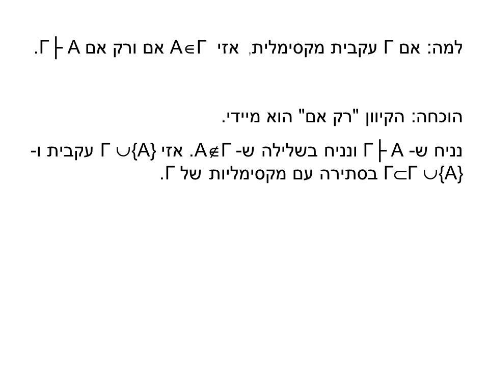 למה: אם Γ עקבית מקסימלית, אזי A  Γ אם ורק אם Γ├ A. הוכחה: הקיוון