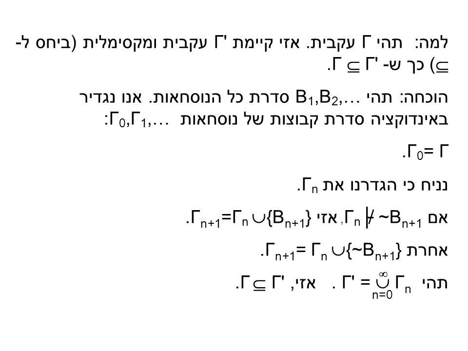 למה : תהי Γעקבית. אזי קיימת Γ' עקבית ומקסימלית (ביחס ל-  ) כך ש - Γ  Γ'. הוכחה: תהי B 1,B 2,… סדרת כל הנוסחאות. אנו נגדיר באינדוקציה סדרת קבוצות של