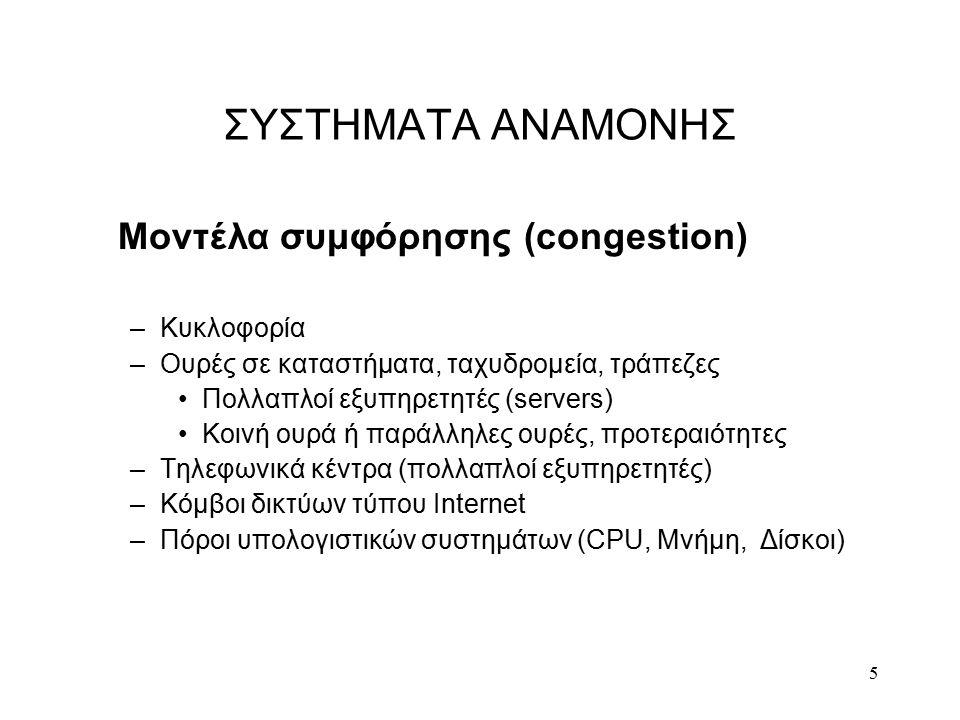5 ΣΥΣΤΗΜΑΤΑ ΑΝΑΜΟΝΗΣ Μοντέλα συμφόρησης (congestion) –Κυκλοφορία –Ουρές σε καταστήματα, ταχυδρομεία, τράπεζες Πολλαπλοί εξυπηρετητές (servers) Κοινή ουρά ή παράλληλες ουρές, προτεραιότητες –Τηλεφωνικά κέντρα (πολλαπλοί εξυπηρετητές) –Κόμβοι δικτύων τύπου Internet –Πόροι υπολογιστικών συστημάτων (CPU, Μνήμη, Δίσκοι)