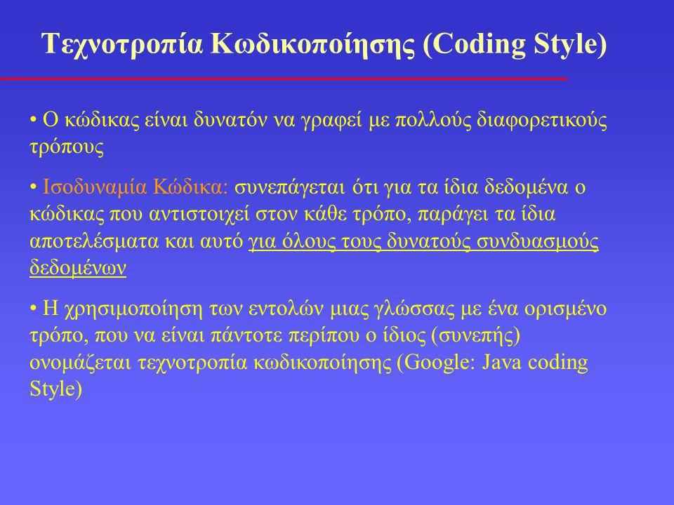Τεχνοτροπία Κωδικοποίησης (Coding Style) Ο κώδικας είναι δυνατόν να γραφεί με πολλούς διαφορετικούς τρόπους Ισοδυναμία Κώδικα: συνεπάγεται ότι για τα ίδια δεδομένα ο κώδικας που αντιστοιχεί στον κάθε τρόπο, παράγει τα ίδια αποτελέσματα και αυτό για όλους τους δυνατούς συνδυασμούς δεδομένων Η χρησιμοποίηση των εντολών μιας γλώσσας με ένα ορισμένο τρόπο, που να είναι πάντοτε περίπου ο ίδιος (συνεπής) ονομάζεται τεχνοτροπία κωδικοποίησης (Google: Java coding Style)