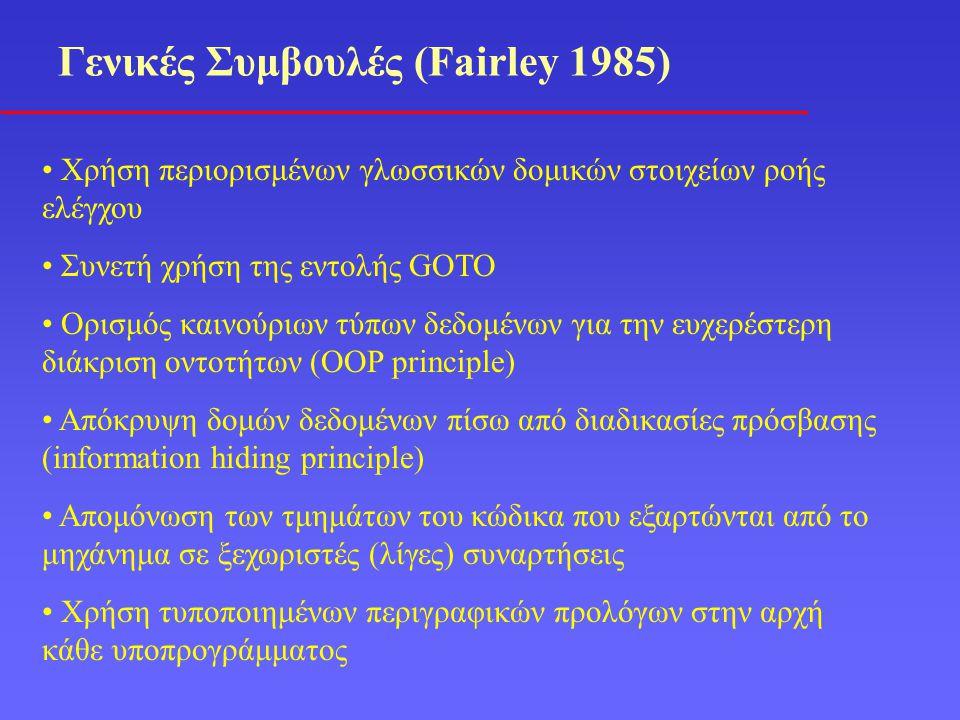 Γενικές Συμβουλές (Fairley 1985) Χρήση περιορισμένων γλωσσικών δομικών στοιχείων ροής ελέγχου Συνετή χρήση της εντολής GOTO Ορισμός καινούριων τύπων δεδομένων για την ευχερέστερη διάκριση οντοτήτων (OOP principle) Απόκρυψη δομών δεδομένων πίσω από διαδικασίες πρόσβασης (information hiding principle) Απομόνωση των τμημάτων του κώδικα που εξαρτώνται από το μηχάνημα σε ξεχωριστές (λίγες) συναρτήσεις Χρήση τυποποιημένων περιγραφικών προλόγων στην αρχή κάθε υποπρογράμματος