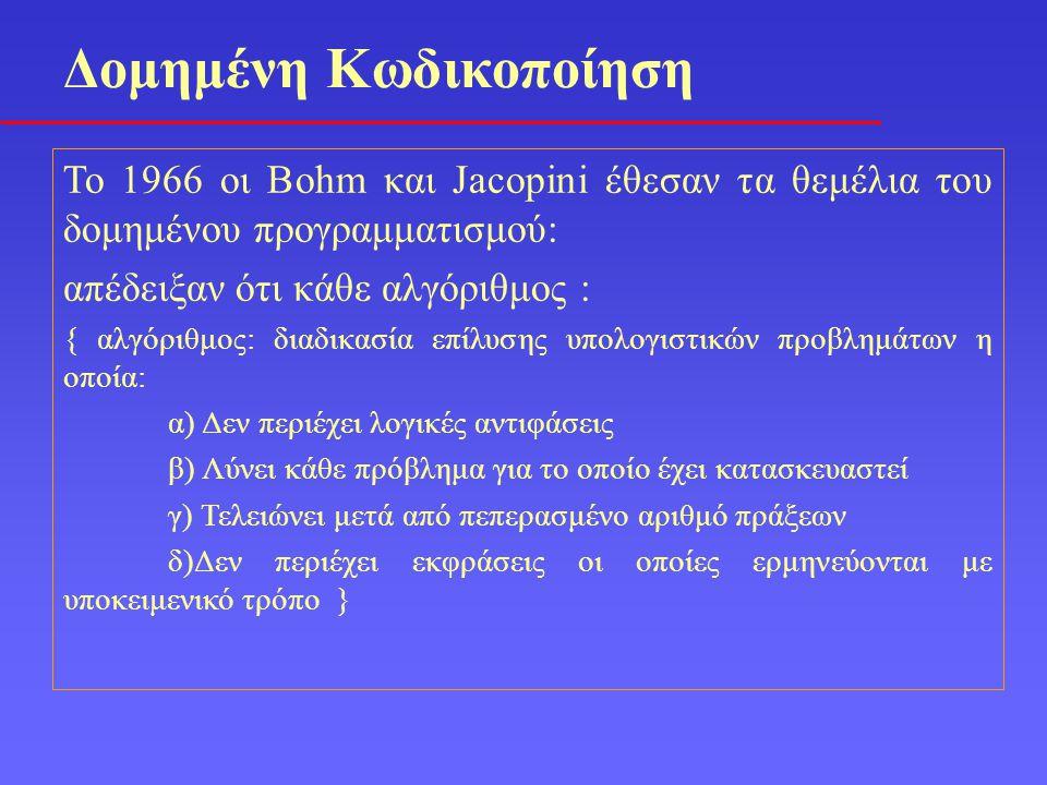 Το 1966 οι Bohm και Jacopini έθεσαν τα θεμέλια του δομημένου προγραμματισμού: απέδειξαν ότι κάθε αλγόριθμος : { αλγόριθμος: διαδικασία επίλυσης υπολογιστικών προβλημάτων η οποία: α) Δεν περιέχει λογικές αντιφάσεις β) Λύνει κάθε πρόβλημα για το οποίο έχει κατασκευαστεί γ) Τελειώνει μετά από πεπερασμένο αριθμό πράξεων δ)Δεν περιέχει εκφράσεις οι οποίες ερμηνεύονται με υποκειμενικό τρόπο } Δομημένη Κωδικοποίηση