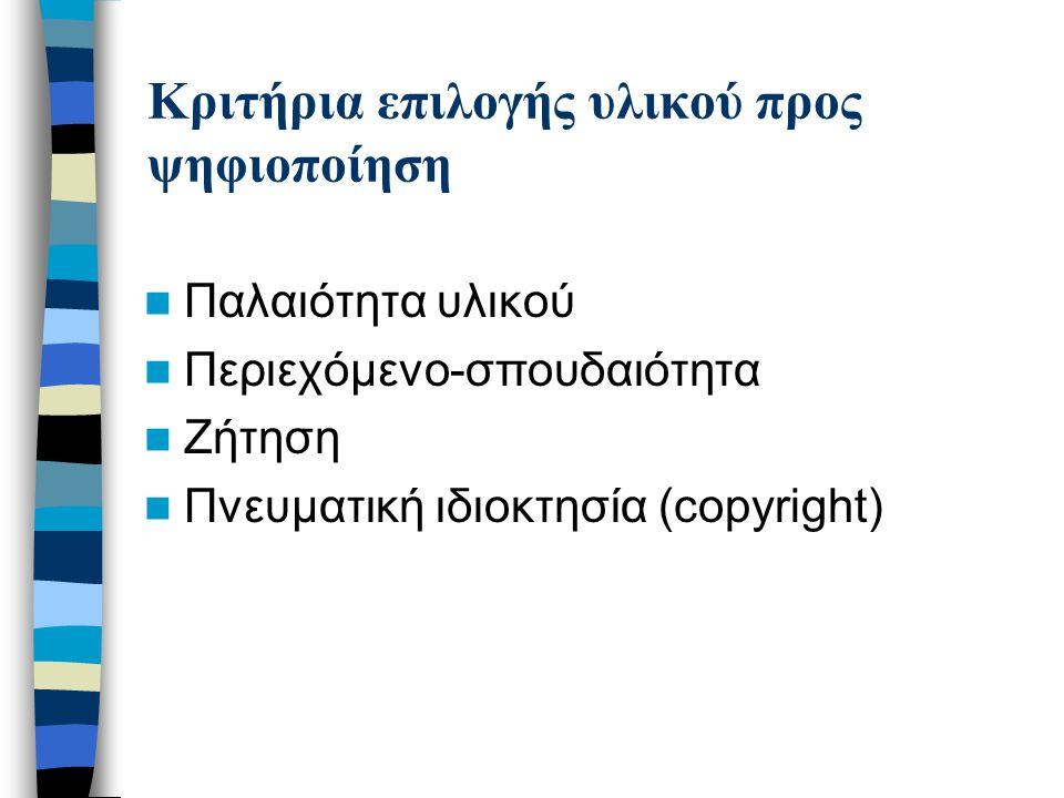 Κριτήρια επιλογής υλικού προς ψηφιοποίηση Παλαιότητα υλικού Περιεχόμενο-σπουδαιότητα Ζήτηση Πνευματική ιδιοκτησία (copyright)
