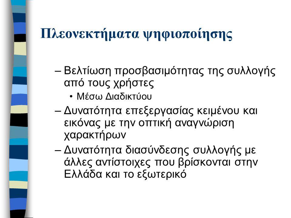 Πλεονεκτήματα ψηφιοποίησης –Βελτίωση προσβασιμότητας της συλλογής από τους χρήστες Μέσω Διαδικτύου –Δυνατότητα επεξεργασίας κειμένου και εικόνας με την οπτική αναγνώριση χαρακτήρων –Δυνατότητα διασύνδεσης συλλογής με άλλες αντίστοιχες που βρίσκονται στην Ελλάδα και το εξωτερικό