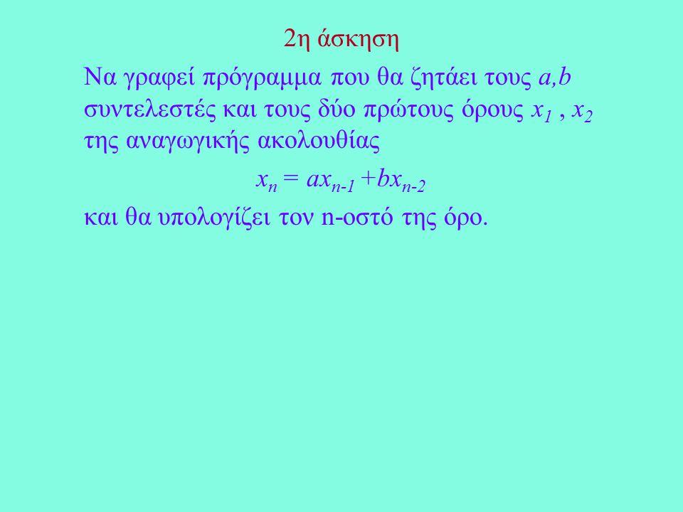 2η άσκηση Να γραφεί πρόγραμμα που θα ζητάει τους a,b συντελεστές και τους δύο πρώτους όρους x 1, x 2 της αναγωγικής ακολουθίας x n = ax n-1 +bx n-2 και θα υπολογίζει τον n-οστό της όρο.