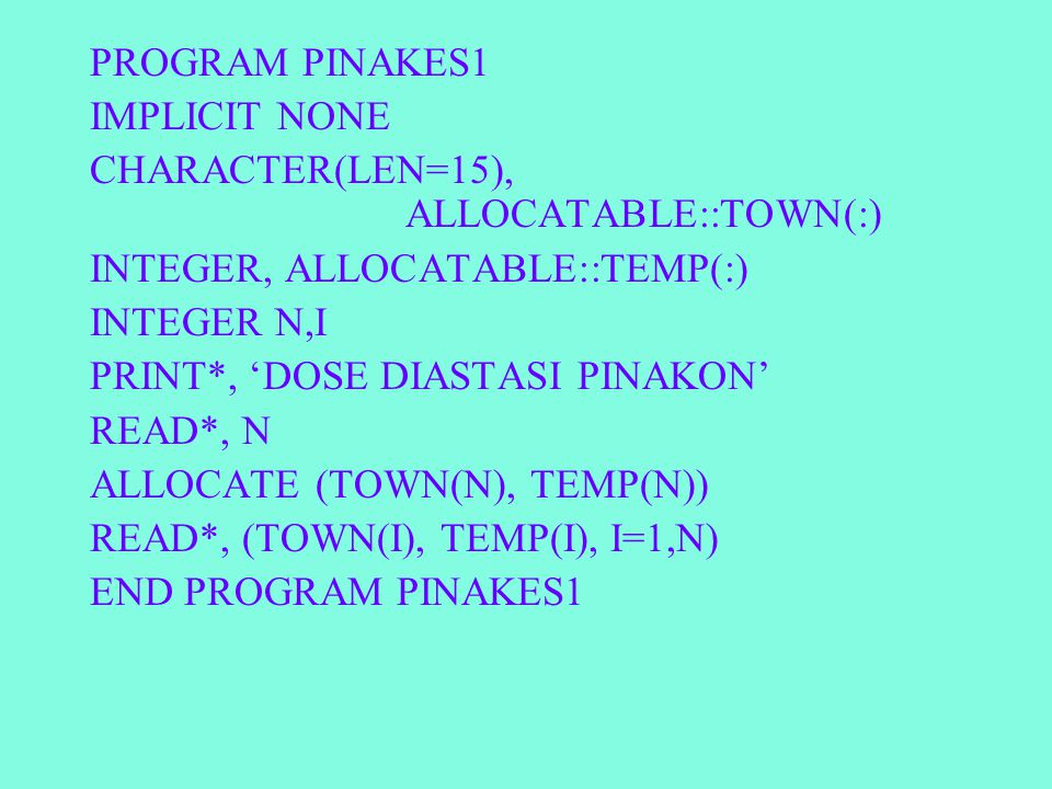 PROGRAM PINAKES1 IMPLICIT NONE CHARACTER(LEN=15), ALLOCATABLE::TOWN(:) INTEGER, ALLOCATABLE::TEMP(:) INTEGER N,I PRINT*, 'DOSE DIASTASI PINAKON' READ*, N ALLOCATE (TOWN(N), TEMP(N)) READ*, (TOWN(I), TEMP(I), I=1,N) END PROGRAM PINAKES1