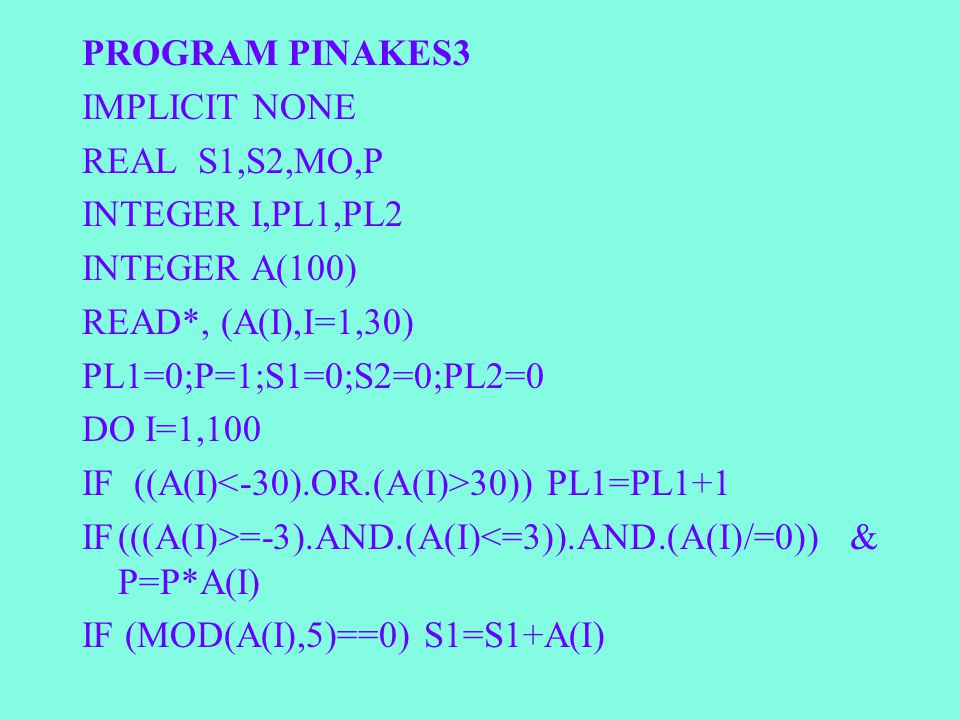 PROGRAM PINAKES3 IMPLICIT NONE REAL S1,S2,MO,P INTEGER I,PL1,PL2 INTEGER A(100) READ*, (A(I),I=1,30) PL1=0;P=1;S1=0;S2=0;PL2=0 DO I=1,100 IF ((A(I) 30