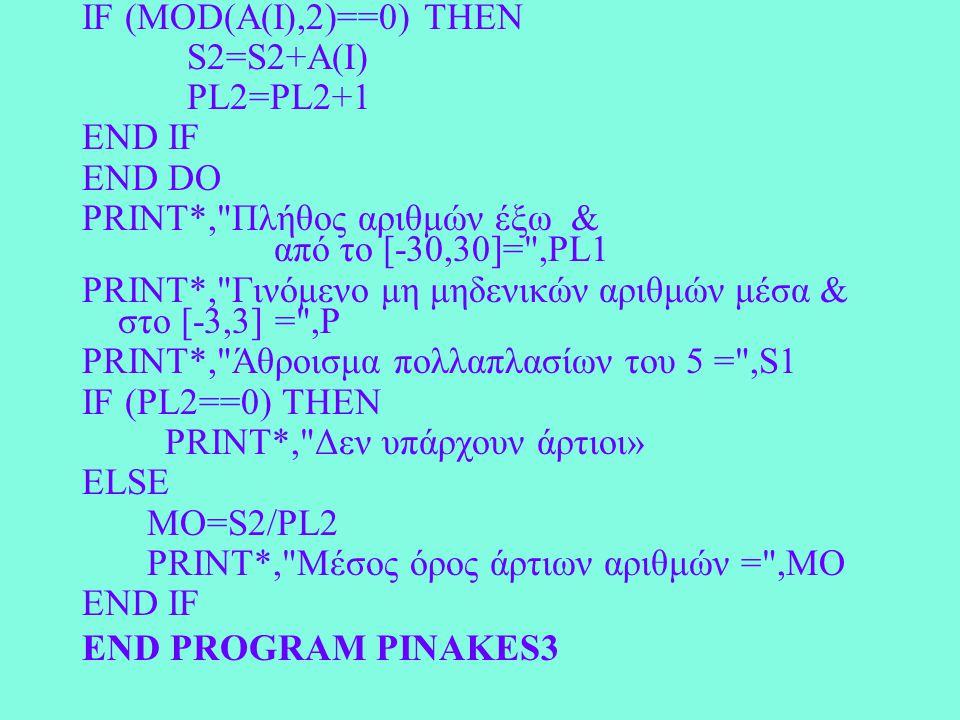 IF (MOD(A(I),2)==0) THEN S2=S2+A(I) PL2=PL2+1 END IF END DO PRINT*, Πλήθος αριθμών έξω & από το [-30,30]= ,PL1 PRINT*, Γινόμενο μη μηδενικών αριθμών μέσα & στο [-3,3] = ,P PRINT*, Άθροισμα πολλαπλασίων του 5 = ,S1 IF (PL2==0) THEN PRINT*, Δεν υπάρχουν άρτιοι» ELSE MO=S2/PL2 PRINT*, Μέσος όρος άρτιων αριθμών = ,MO END IF END PROGRAM PINAKES3