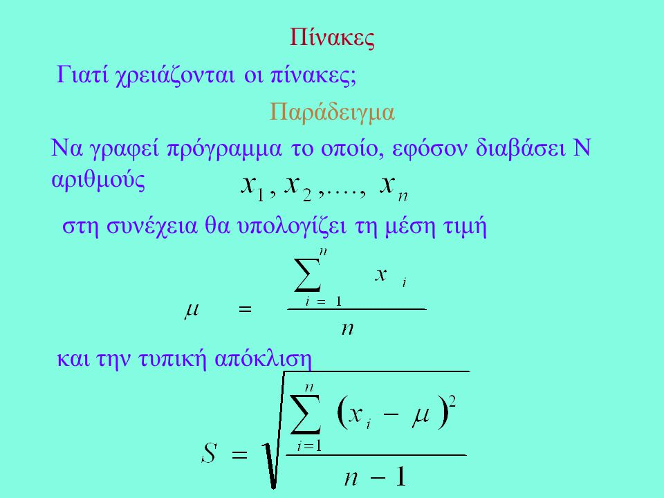 Πίνακες Γιατί χρειάζονται οι πίνακες; Παράδειγμα Να γραφεί πρόγραμμα το οποίο, εφόσον διαβάσει Ν αριθμούς στη συνέχεια θα υπολογίζει τη μέση τιμή και την τυπική απόκλιση