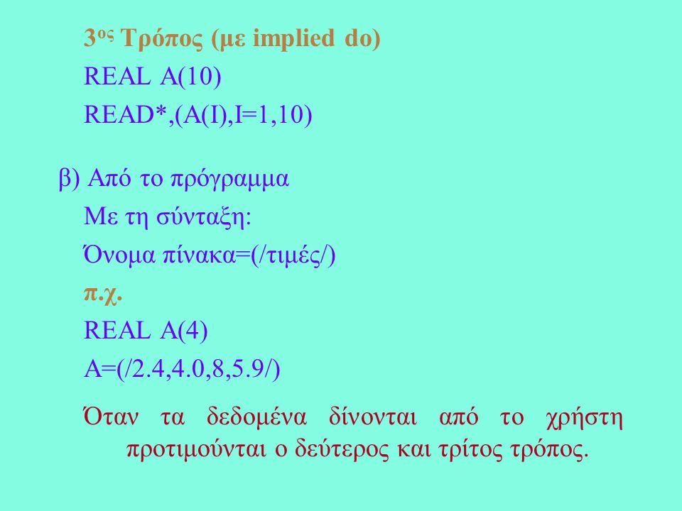 3 ος Τρόπος (με implied do) REAL A(10) READ*,(A(I),I=1,10) β) Από το πρόγραμμα Με τη σύνταξη: Όνομα πίνακα=(/τιμές/) π.χ.