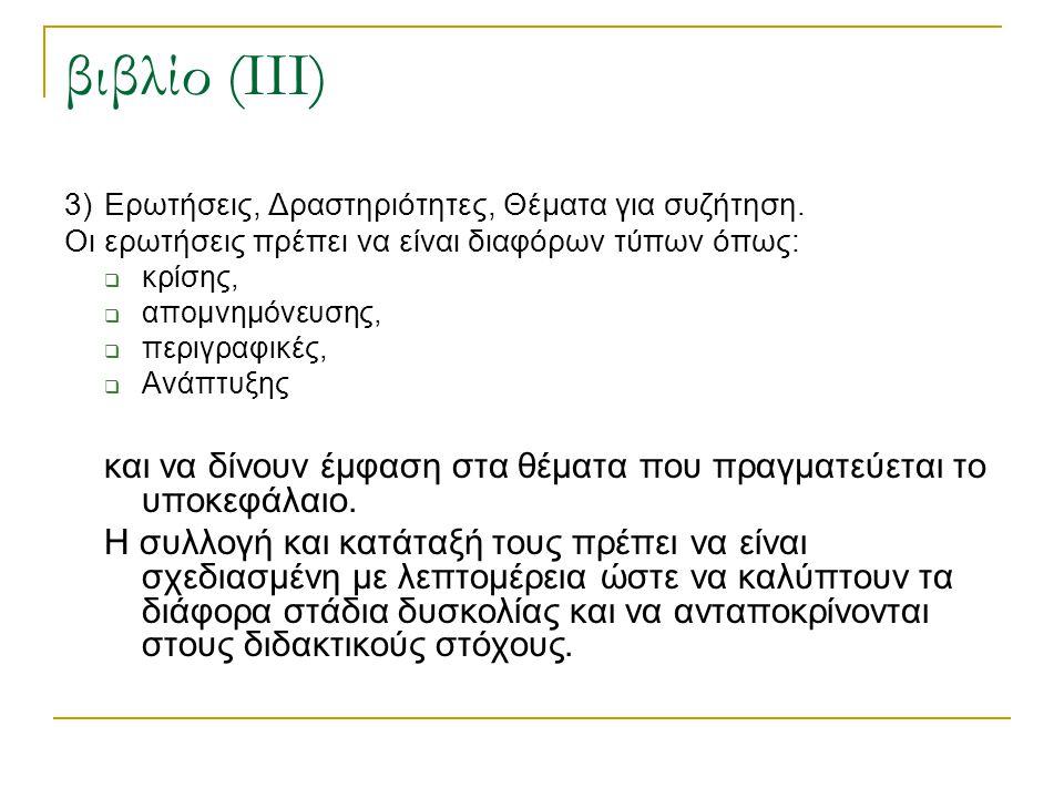 βιβλίο (ΙΙΙ) 3)Ερωτήσεις, Δραστηριότητες, Θέματα για συζήτηση. Οι ερωτήσεις πρέπει να είναι διαφόρων τύπων όπως:  κρίσης,  απομνημόνευσης,  περιγρα