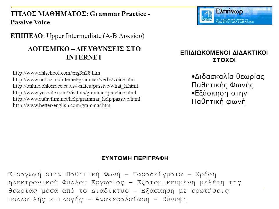 ΤΙΤΛΟΣ ΜΑΘΗΜΑΤΟΣ: Grammar Practice - Passive Voice ΕΠΙΠΕΔΟ: Upper Intermediate (Α-Β Λυκείου) ΛΟΓΙΣΜΙΚΟ – ΔΙΕΥΘΥΝΣΕΙΣ ΣΤΟ INTERNET http://www.rhlschool