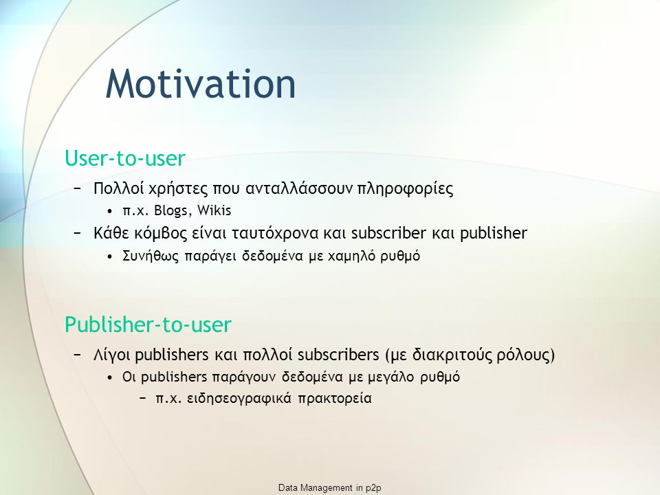 Data Management in p2p Motivation User-to-user −Πολλοί χρήστες που ανταλλάσσουν πληροφορίες π.χ. Blogs, Wikis −Κάθε κόμβος είναι ταυτόχρονα και subscr