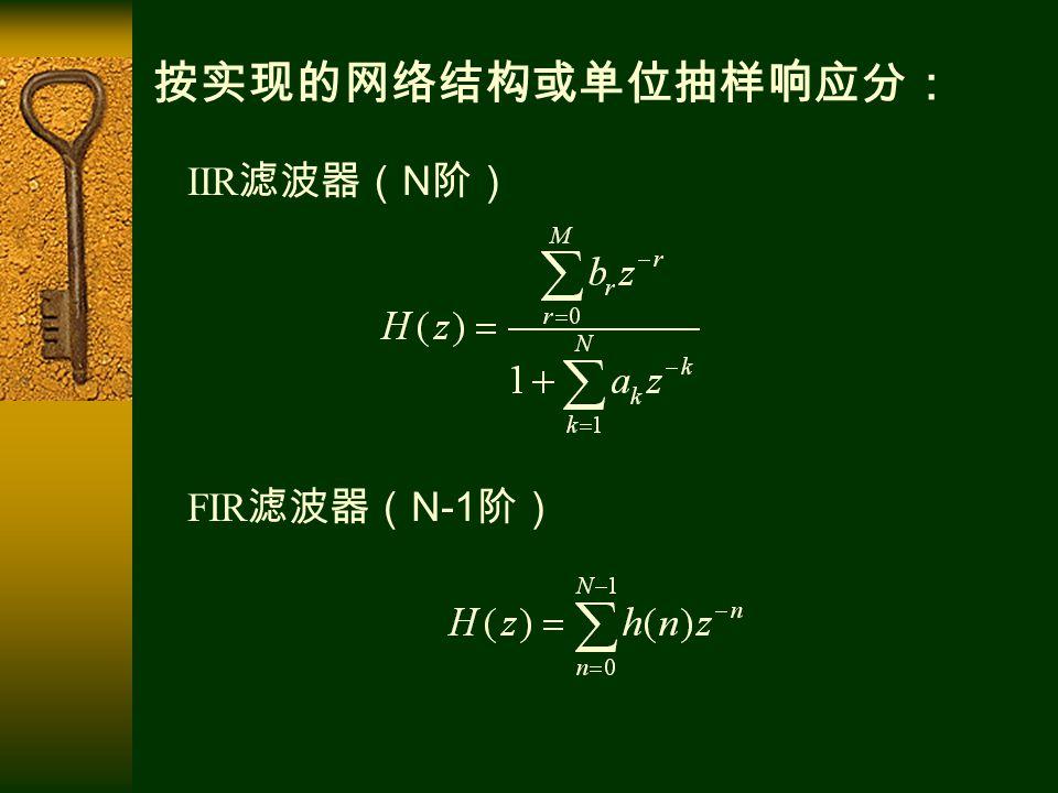 按实现的网络结构或单位抽样响应分: FIR 滤波器( N-1 阶) IIR 滤波器( N 阶)