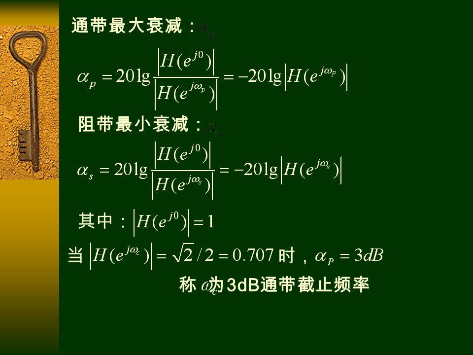 通带最大衰减: 阻带最小衰减: 其中: 当 时, 称 为 3dB 通带截止频率