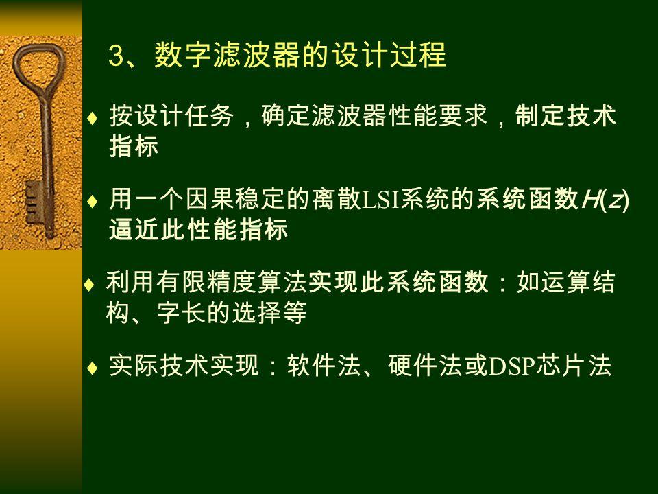 3 、数字滤波器的设计过程  用一个因果稳定的离散 LSI 系统的系统函数 H(z) 逼近此性能指标  按设计任务,确定滤波器性能要求,制定技术 指标  利用有限精度算法实现此系统函数:如运算结 构、字长的选择等  实际技术实现:软件法、硬件法或 DSP 芯片法