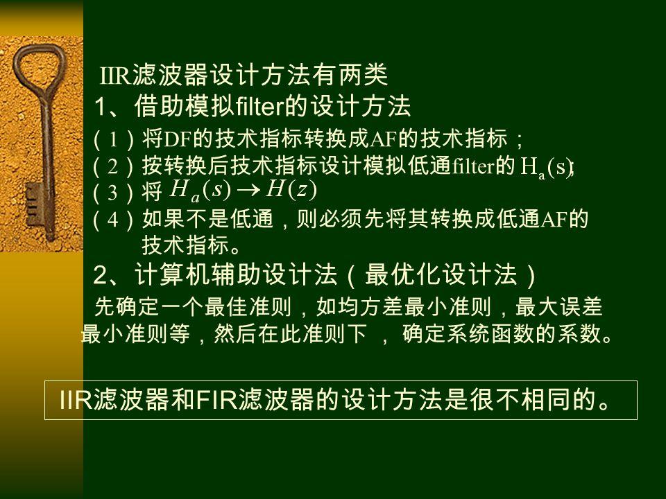IIR 滤波器设计方法有两类 1 、借助模拟 filter 的设计方法 ( 1 )将 DF 的技术指标转换成 AF 的技术指标; ( 2 )按转换后技术指标设计模拟低通 filter 的 ; ( 3 )将 ( 4 )如果不是低通,则必须先将其转换成低通 AF 的 技术指标。 2 、计算机辅助设计法(最优化设计法) 先确定一个最佳准则,如均方差最小准则,最大误差 最小准则等,然后在此准则下 , 确定系统函数的系数。 IIR 滤波器和 FIR 滤波器的设计方法是很不相同的。