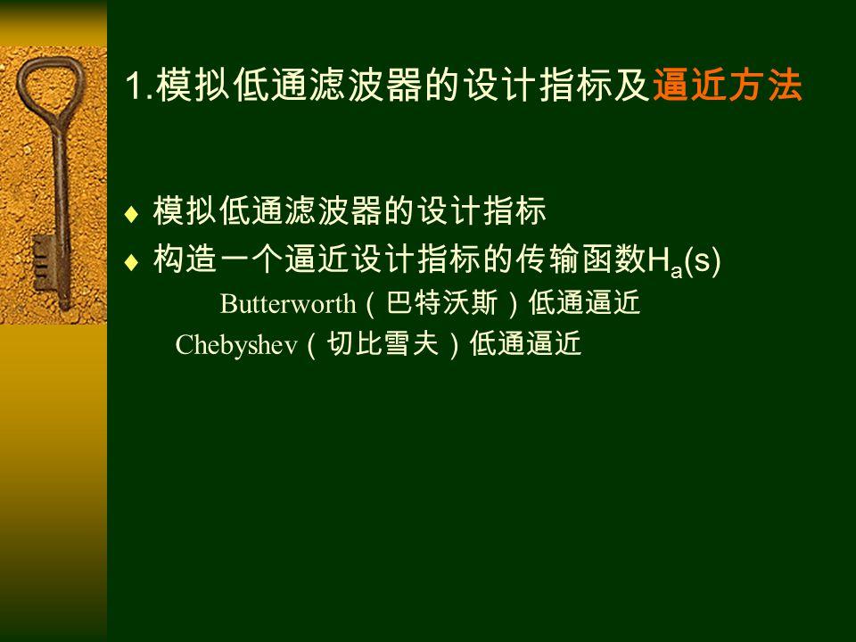 1. 模拟低通滤波器的设计指标及逼近方法  模拟低通滤波器的设计指标  构造一个逼近设计指标的传输函数 H a (s) Butterworth (巴特沃斯)低通逼近 Chebyshev (切比雪夫)低通逼近