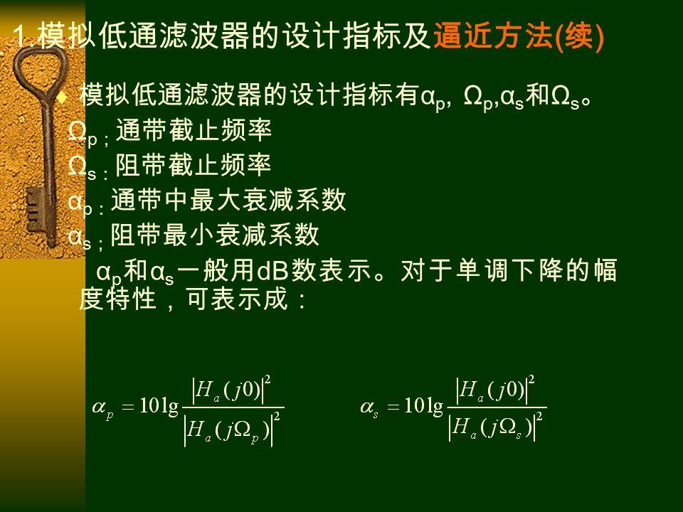  模拟低通滤波器的设计指标有 α p, Ω p,α s 和 Ω s 。 Ω p ; 通带截止频率 Ω s : 阻带截止频率 α p : 通带中最大衰减系数 α s ; 阻带最小衰减系数 α p 和 α s 一般用 dB 数表示。对于单调下降的幅 度特性,可表示成: 1.