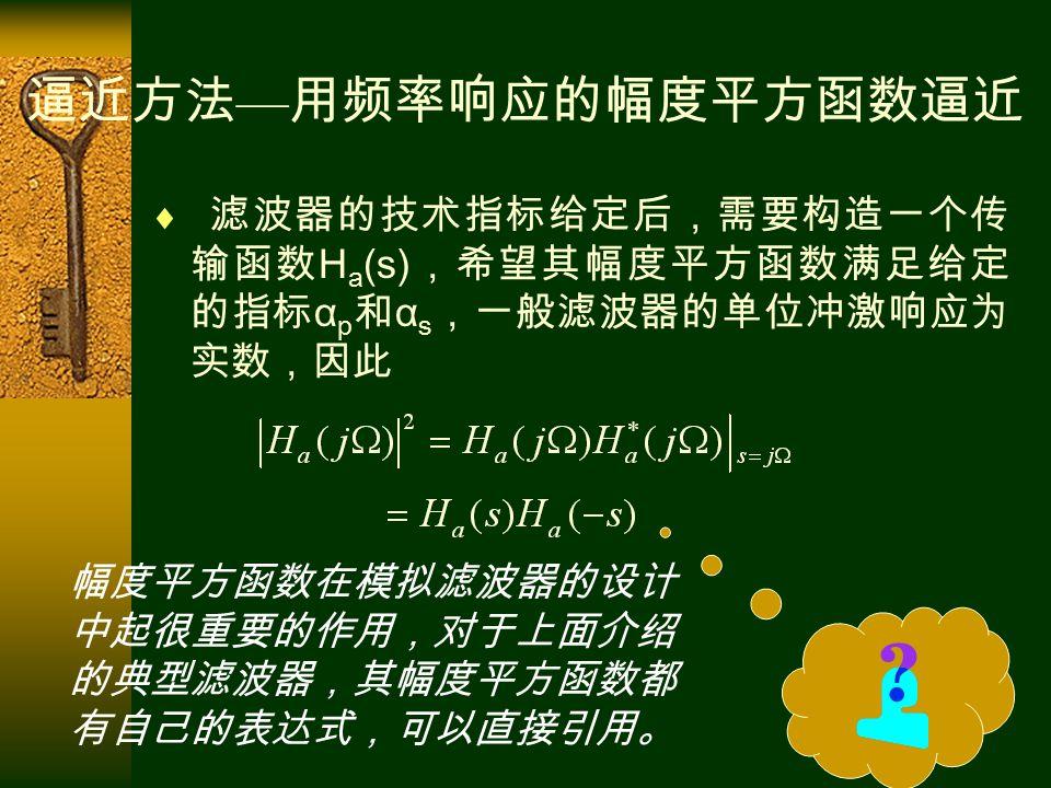  滤波器的技术指标给定后,需要构造一个传 输函数 H a (s) ,希望其幅度平方函数满足给定 的指标 α p 和 α s ,一般滤波器的单位冲激响应为 实数,因此 逼近方法 — 用频率响应的幅度平方函数逼近 幅度平方函数在模拟滤波器的设计 中起很重要的作用,对于上面介绍 的典型滤波器,其幅度平方函数都 有自己的表达式,可以直接引用。