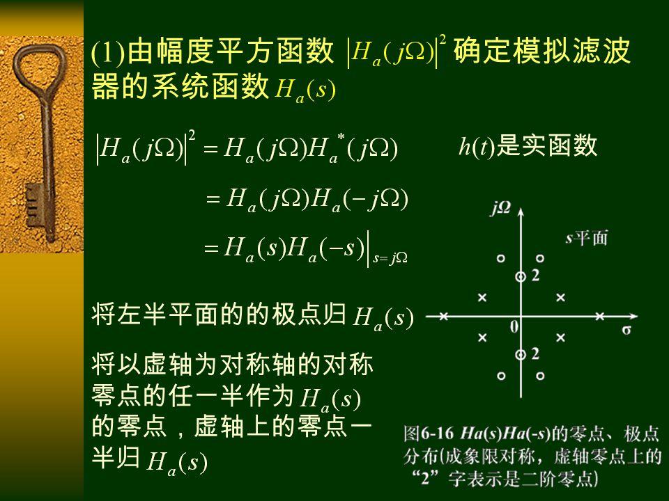 (1) 由幅度平方函数 确定模拟滤波 器的系统函数 h(t) 是实函数 将左半平面的的极点归 将以虚轴为对称轴的对称 零点的任一半作为 的零点,虚轴上的零点一 半归