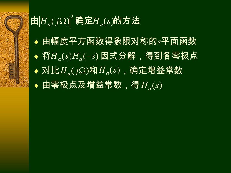  由幅度平方函数得象限对称的 s 平面函数  将 因式分解,得到各零极点  对比 和 ,确定增益常数  由零极点及增益常数,得