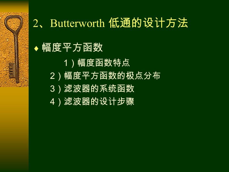 2 、 Butterworth 低通的设计方法  幅度平方函数 1 )幅度函数特点 2 )幅度平方函数的极点分布 3 )滤波器的系统函数 4 )滤波器的设计步骤