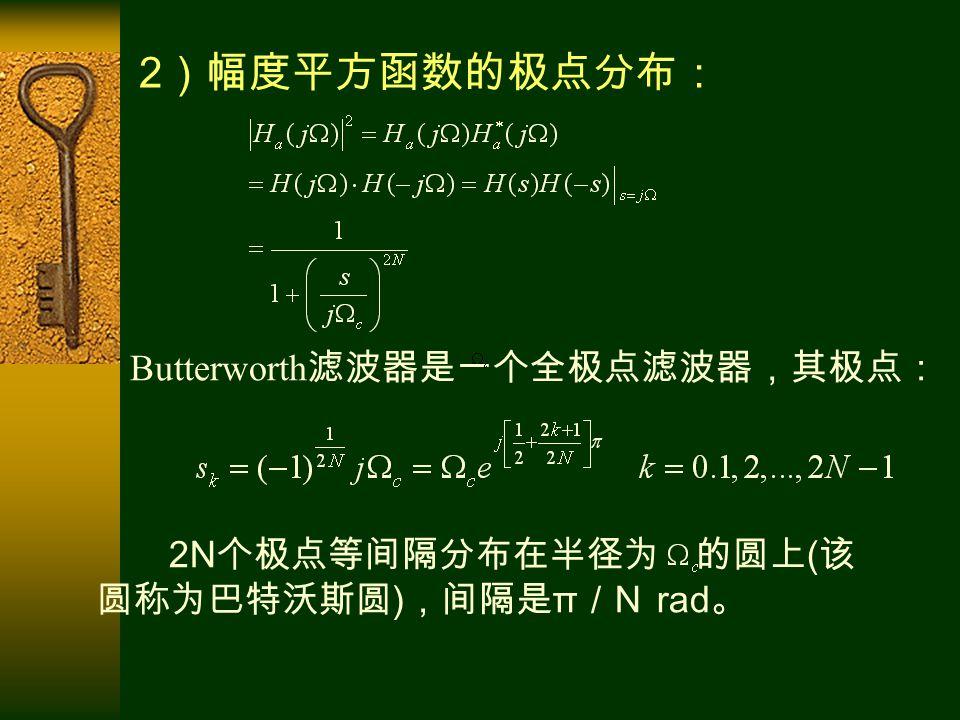 Butterworth 滤波器是一个全极点滤波器,其极点: 2 )幅度平方函数的极点分布: 2N 个极点等间隔分布在半径为 的圆上 ( 该 圆称为巴特沃斯圆 ) ,间隔是 π / N rad 。