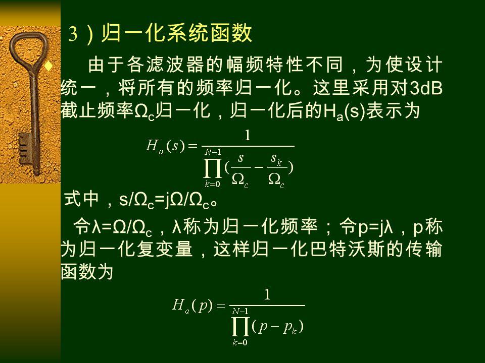  由于各滤波器的幅频特性不同,为使设计 统一,将所有的频率归一化。这里采用对 3dB 截止频率 Ω c 归一化,归一化后的 H a (s) 表示为 式中, s/Ω c =jΩ/Ω c 。 令 λ=Ω/Ω c , λ 称为归一化频率;令 p=jλ , p 称 为归一化复变量,这样归一化巴特沃斯的传输 函数为 3 )归一化系统函数