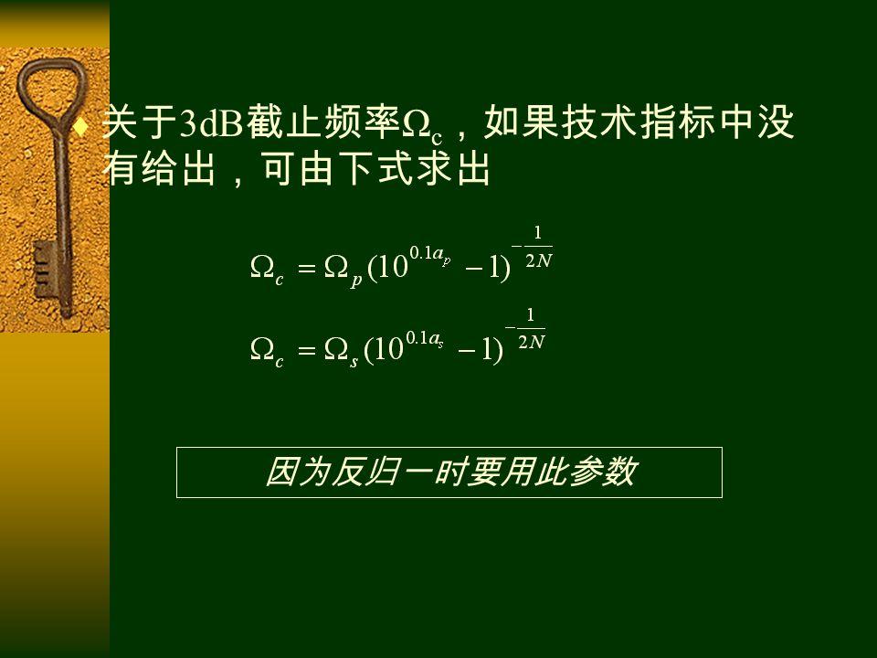  关于 3dB 截止频率 Ω c ,如果技术指标中没 有给出,可由下式求出 因为反归一时要用此参数