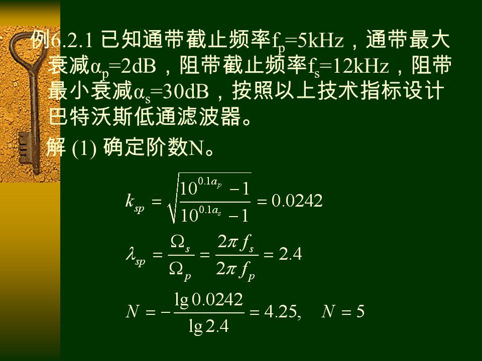 例 6.2.1 已知通带截止频率 f p =5kHz ,通带最大 衰减 α p =2dB ,阻带截止频率 f s =12kHz ,阻带 最小衰减 α s =30dB ,按照以上技术指标设计 巴特沃斯低通滤波器。 解 (1) 确定阶数 N 。