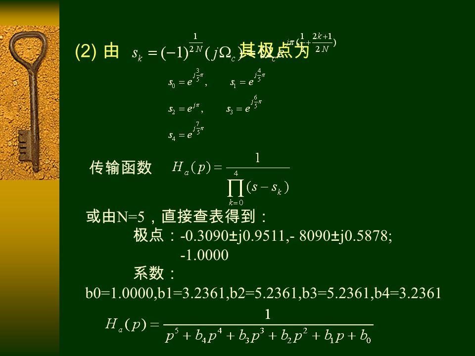(2) 由 其极点为 传输函数 或由 N=5 ,直接查表得到: 极点: -0.3090±j0.9511,- 8090±j0.5878; 系数: b0=1.0000,b1=3.2361,b2=5.2361,b3=5.2361,b4=3.2361