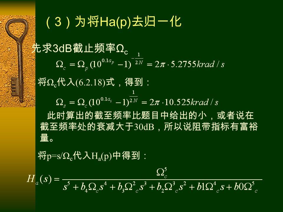 先求 3dB 截止频率 Ω c 将 Ω c 代入 (6.2.18) 式,得到: 将 p=s/Ω c 代入 H a (p) 中得到: ( 3 )为将 Ha(p) 去归一化 此时算出的截至频率比题目中给出的小,或者说在 截至频率处的衰减大于 30dB ,所以说阻带指标有富裕 量。