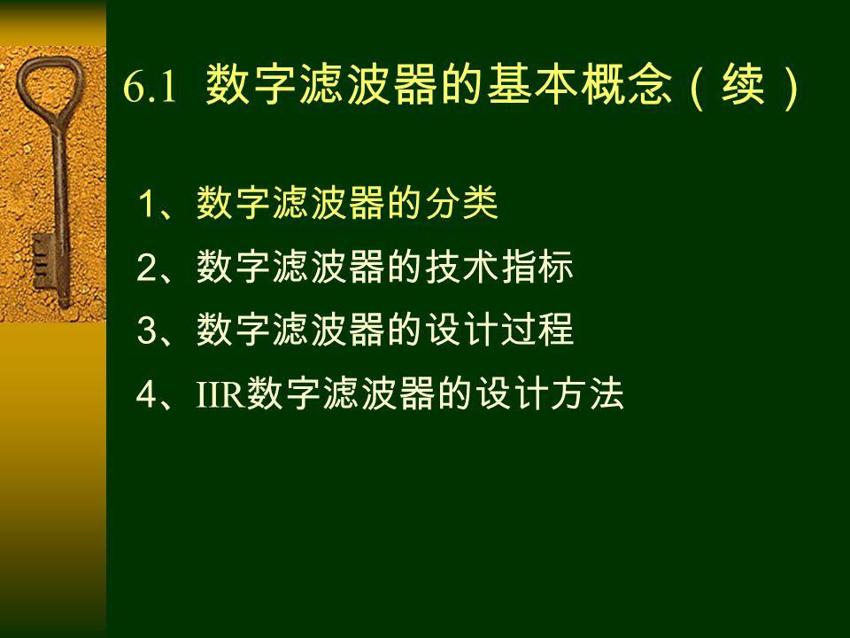 6.1 数字滤波器的基本概念(续) 1 、数字滤波器的分类 2 、数字滤波器的技术指标 3 、数字滤波器的设计过程 4 、 IIR 数字滤波器的设计方法